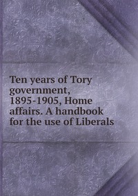 Книга под заказ: «Ten years of Tory government, 1895-1905, Home affairs. A handbook for the use of Liberals»