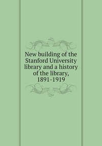 Книга под заказ: «New building of the Stanford University library and a history of the library, 1891-1919»