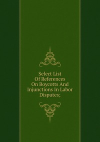 Книга под заказ: «Select List Of References On Boycotts And Injunctions In Labor Disputes;»