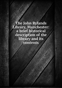 Книга под заказ: «The John Rylands Library, Manchester: a brief historical description of the library and its contents»