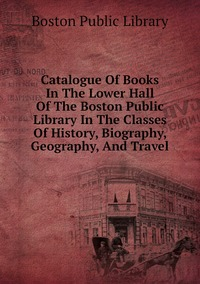 Книга под заказ: «Catalogue Of Books In The Lower Hall Of The Boston Public Library In The Classes Of History, Biography, Geography, And Travel»