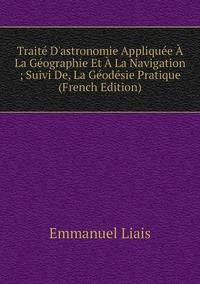 Книга под заказ: «Traité D'astronomie Appliquée À La Géographie Et À La Navigation ; Suivi De, La Géodésie Pratique (French Edition)»