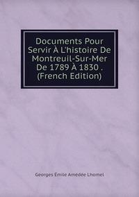 Книга под заказ: «Documents Pour Servir À L'histoire De Montreuil-Sur-Mer De 1789 À 1830 . (French Edition)»