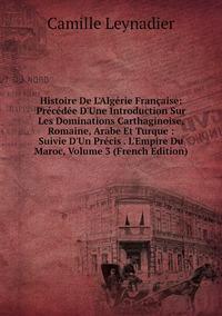 Книга под заказ: «Histoire De L'Algérie Française: Précédée D'Une Introduction Sur Les Dominations Carthaginoise, Romaine, Arabe Et Turque : Suivie D'Un Précis . L'Empire Du Maroc, Volume 3 (French Edition)»