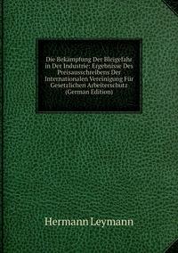 Книга под заказ: «Die Bekämpfung Der Bleigefahr in Der Industrie: Ergebnisse Des Preisausschreibens Der Internationalen Vereinigung Für Gesetzlichen Arbeiterschutz (German Edition)»