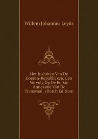 Книга под заказ: «Het Insluiten Van De Boeren-Republicken, Een Vervolg Op De Eerste Annexatie Van De Transvaal . (Dutch Edition)»