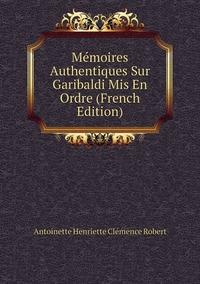Книга под заказ: «Mémoires Authentiques Sur Garibaldi Mis En Ordre (French Edition)»
