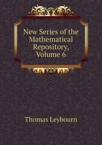 Книга под заказ: «New Series of the Mathematical Repository, Volume 6»