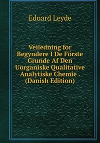 Книга под заказ: «Veiledning for Begyndere I De Förste Grunde Af Den Uorganiske Qualitative Analytiske Chemie . (Danish Edition)»