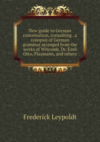 Книга под заказ: «New guide to German conversation, containing . a synopsis of German grammar arranged from the works of Witcomb, Dr. Emil Otto, Flaxmann, and others»