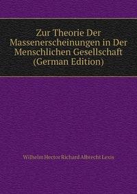 Zur Theorie Der Massenerscheinungen in Der Menschlichen Gesellschaft (German Edition), Wilhelm Hector Richard Albrecht Lexis обложка-превью