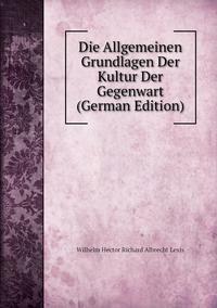 Die Allgemeinen Grundlagen Der Kultur Der Gegenwart (German Edition), Wilhelm Hector Richard Albrecht Lexis обложка-превью