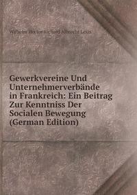 Gewerkvereine Und Unternehmerverbände in Frankreich: Ein Beitrag Zur Kenntniss Der Socialen Bewegung (German Edition), Wilhelm Hector Richard Albrecht Lexis обложка-превью