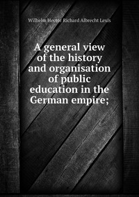 A general view of the history and organisation of public education in the German empire;, Wilhelm Hector Richard Albrecht Lexis обложка-превью