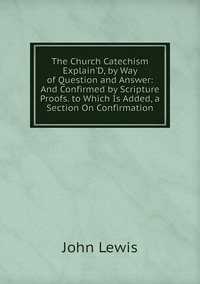 Книга под заказ: «The Church Catechism Explain'D, by Way of Question and Answer: And Confirmed by Scripture Proofs. to Which Is Added, a Section On Confirmation»