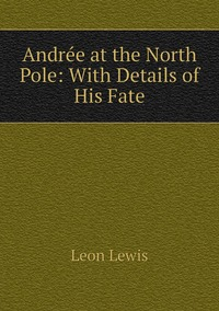 Andrée at the North Pole: With Details of His Fate, Leon Lewis обложка-превью