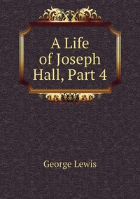 Книга под заказ: «A Life of Joseph Hall, Part 4»