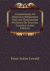 Книга под заказ: «Commentatio Ad Historiam Religionum Veterum Illustrandam Pertinens De Doctrina Gnostica (Latin Edition)»