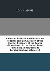 Книга под заказ: «American Railroad and Corporation Reports: Being a Collection of the Current Decisions of the Courts of Last Resort in the United States Pertaining to Railroad and Corporation Law, Volume 10»