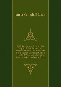 Книга под заказ: «Black Beaver, the Trapper: The Only Book Ever Written by a Trapper. Twenty-Two Years with Black Beaver. Lewis and Clark a Hundred Years Later. from the Amazon to the Mackenzie Rivers»