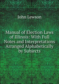 Книга под заказ: «Manual of Election Laws of Illinois: With Full Notes and Interpretations Arranged Alphabetically by Subjects»