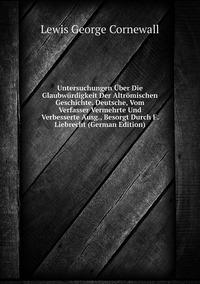 Книга под заказ: «Untersuchungen Über Die Glaubwürdigkeit Der Altrömischen Geschichte. Deutsche, Vom Verfasser Vermehrte Und Verbesserte Ausg., Besorgt Durch F. Liebrecht (German Edition)»