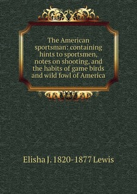 The American sportsman: containing hints to sportsmen, notes on shooting, and the habits of game birds and wild fowl of America, Elisha J. 1820-1877 Lewis обложка-превью