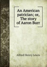 Книга под заказ: «An American patrician; or, The story of Aaron Burr»