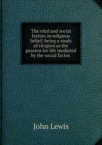 Книга под заказ: «The vital and social factors in religious belief; being a study of rleigion as the passion for life mediated by the social factor.»