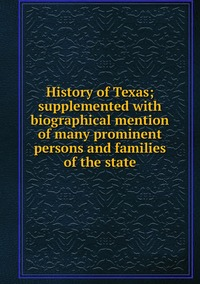 Книга под заказ: «History of Texas; supplemented with biographical mention of many prominent persons and families of the state»