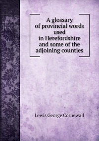 Книга под заказ: «A glossary of provincial words used in Herefordshire and some of the adjoining counties»