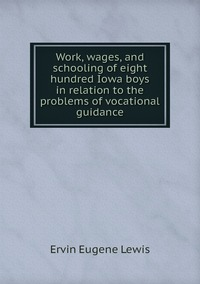 Книга под заказ: «Work, wages, and schooling of eight hundred Iowa boys in relation to the problems of vocational guidance»