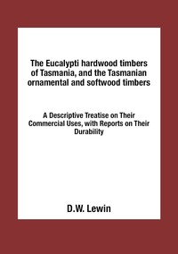 Книга под заказ: «The Eucalypti hardwood timbers of Tasmania, and the Tasmanian ornamental and softwood timbers»