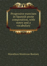 Книга под заказ: «Progessive exercises in Spanish prose composition, with notes and a vocabulary»