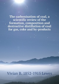 Книга под заказ: «The carbonisation of coal, a scientific review of the formation, composition and destructive distillation of coal for gas, coke and by-products»
