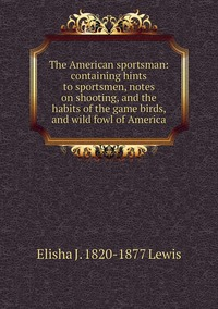 Книга под заказ: «The American sportsman: containing hints to sportsmen, notes on shooting, and the habits of the game birds, and wild fowl of America»