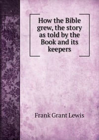 Книга под заказ: «How the Bible grew, the story as told by the Book and its keepers»