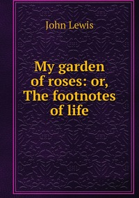 Книга под заказ: «My garden of roses: or, The footnotes of life»