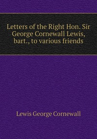 Книга под заказ: «Letters of the Right Hon. Sir George Cornewall Lewis, bart., to various friends»