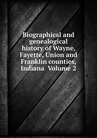 Книга под заказ: «Biographical and genealogical history of Wayne, Fayette, Union and Franklin counties, Indiana  Volume 2»