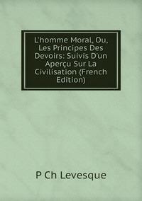 Книга под заказ: «L'homme Moral, Ou, Les Principes Des Devoirs: Suivis D'un Aperçu Sur La Civilisation (French Edition)»