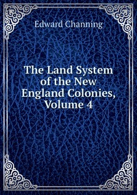 Книга под заказ: «The Land System of the New England Colonies, Volume 4»