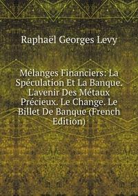 Книга под заказ: «Mélanges Financiers: La Spéculation Et La Banque. L'avenir Des Métaux Précieux. Le Change. Le Billet De Banque (French Edition)»