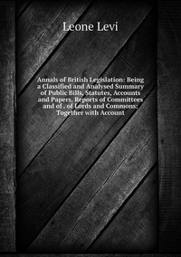 Книга под заказ: «Annals of British Legislation: Being a Classified and Analysed Summary of Public Bills, Statutes, Accounts and Papers, Reports of Committees and of . of Lords and Commons; Together with Account»