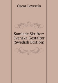 Samlade Skrifter: Svenska Gestalter (Swedish Edition), Oscar Levertin обложка-превью