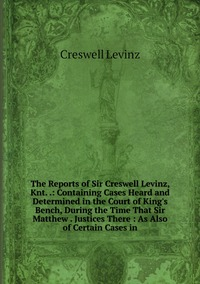 Книга под заказ: «The Reports of Sir Creswell Levinz, Knt. .: Containing Cases Heard and Determined in the Court of King's Bench, During the Time That Sir Matthew . Justices There : As Also of Certain Cases in»