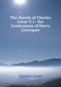 Книга под заказ: «The Novels of Charles Lever V.1- the Confessions of Harry Lorrequer»