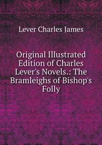 Книга под заказ: «Original Illustrated Edition of Charles Lever's Novels.: The Bramleighs of Bishop's Folly»