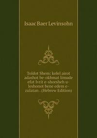Книга под заказ: «Toldot Shem: kolel airot adashot be-okhmat limude efat Ivrit e-shorsheh u-leshonot bene edem e-zulatan . (Hebrew Edition)»