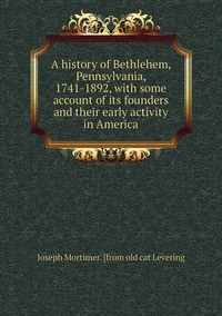 Книга под заказ: «A history of Bethlehem, Pennsylvania, 1741-1892, with some account of its founders and their early activity in America»